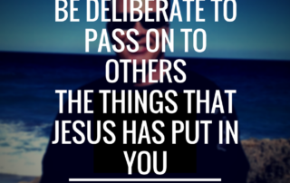 be-deliberate-to-pass-on-to-others-the-things-that-jesus-has-put-in-you